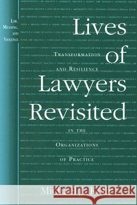 Lives of Lawyers Revisited: Transformation and Resilience in the Organizations of Practice Michael J. Kelly 9780472069637