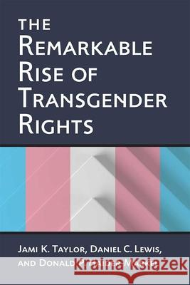 The Remarkable Rise of Transgender Rights Jami Kathleen Taylor Donald P. Haider-Markel Daniel Clay Lewis 9780472074013