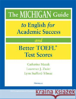 The Michigan Guide to English for Academic Success and Better TOEFL Test Scores Catherine Mazak Lawrence J. Zwier Lynn Stafford-Yilmaz 9780472089918