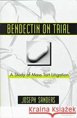 Bendectin on Trial: A Study of Mass Tort Litigation Joseph Sanders 9780472096015