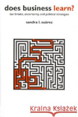 Does Business Learn? : Tax Breaks, Uncertainty and Political Strategies Sandra L. Suarez 9780472111190