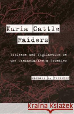 Kuria Cattle Raiders: Violence and Vigilantism on the Tanzania/Kenya Frontier Michael L. Fleisher 9780472111527