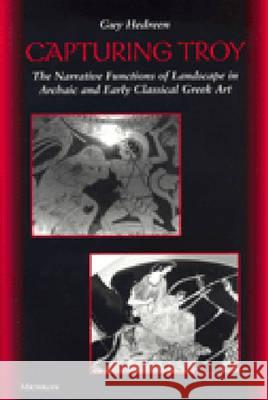 Capturing Troy: The Narrative Functions of Landscape in Archaic and Early Classical Greek Art Guy Michael Hedreen 9780472111633