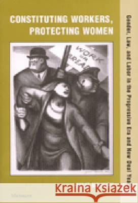 Constituting Workers, Protecting Women: Gender, Law and Labor in the Progressive Era and New Deal Years Julie Novkov 9780472111985