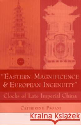 Eastern Magnificence and European Ingenuity: Clocks of Late Imperial China Catherine Pagani 9780472112081