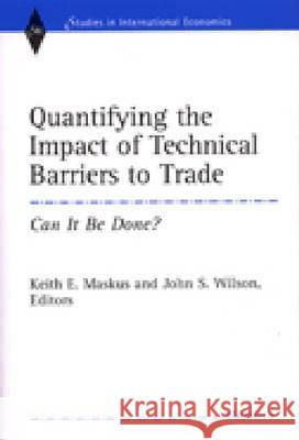 Quantifying the Impact of Technical Barriers to Trade: Can It Be Done? Keith E. Maskus John S. Wilson 9780472112470