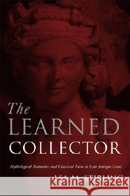 The Learned Collector: Mythological Statuettes and Classical Taste in Late Antique Gaul Lea Stirling 9780472114337