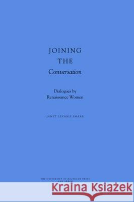 Joining the Conversation : Dialogues by Renaissance Women Janet Levarie Smarr 9780472114351