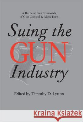 Suing the Gun Industry: A Battle at the Crossroads of Gun Control and Mass Torts Timothy D. Lytton 9780472115105