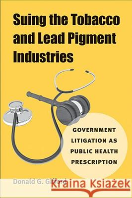 Suing the Tobacco and Lead Pigment Industries: Government Litigation as Public Health Prescription Donald G. Gifford 9780472117147