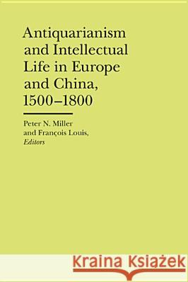 Antiquarianism and Intellectual Life in Europe and China, 1500-1800 Peter N. Miller Francois Louis 9780472118182 University of Michigan Press
