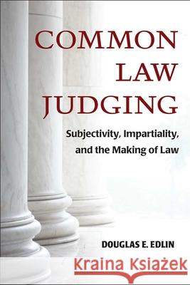 Common Law Judging: Subjectivity, Impartiality, and the Making of Law Douglas E. Edlin 9780472130023
