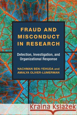 Fraud and Misconduct in Research: Detection, Investigation, and Organizational Response Nachman Ben-Yehuda Amalya Oliver-Lumerman 9780472130559