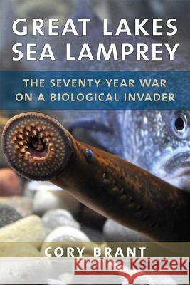 Great Lakes Sea Lamprey: The 70 Year War on a Biological Invader Cory Brant 9780472131563