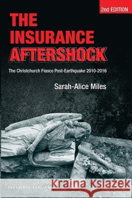 The Insurance Aftershock: The Christchurch Fiasco Post-Earthquake 2010-2016 MS Sarah-Alice Miles MR Ernst Tsao MS Joanne Byrne 9780473350116