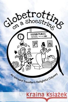 Globetrotting on a Shoestring: An Intrepid Traveller's Delightful Odyssey Lynley Smith 9780473429775