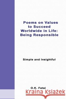 Poems on Values to Succeed Worldwide in Life - Being Responsible: Simple and Insightful O. K. Fatai 9780473467371
