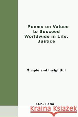 Poems on Values to Succeed Worldwide in Life - Justice: Simple and Insightful O. K. Fatai 9780473468064