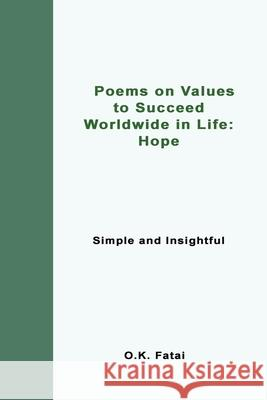 Poems on Values to Succeed Worldwide in Life - Hope: Simple and Insightful O. K. Fatai 9780473468101