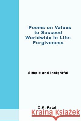 Poems on Values to Succeed Worldwide in Life - Forgiveness: Simple and Insightful O. K. Fatai 9780473468118