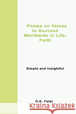 Poems on Values to Succeed Worldwide in Life - Faith: Simple and Insightful O. K. Fatai 9780473472009