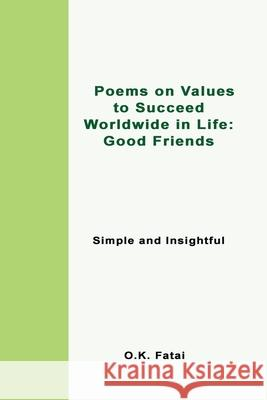 Poems on Values to Succeed Worldwide in Life - Good Friends: Simple and Insightful O. K. Fatai 9780473472054