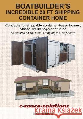 Boat Builder's Incredible 20 ft Shipping Container Home: Concepts for shippable container-based homes, offices, workshops or studios Evans Mott 9780473487782
