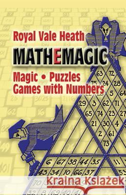 Mathemagic: Magic, Puzzles and Games with Numbers Royal V. Heath 9780486201108