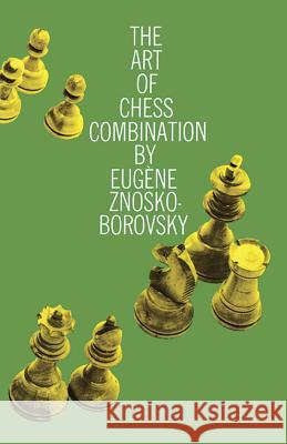 The Art of Chess Combination Eugene Znosko-Borovsky Philip W. Sergeant 9780486205830