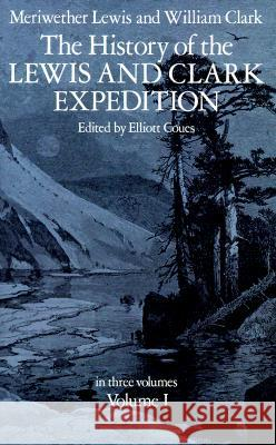 The History of the Lewis and Clark Expedition, Vol. 1 Meriwether Lewis Lewis &. Clark                           Elliot Coues 9780486212685