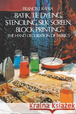 Batik, Tie Dyeing, Stenciling, Silk Screen, Block Printing: The Hand Decoration of Fabrics Francis J. Kafka 9780486214016