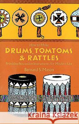 Drums, Tomtoms and Rattles : Primitive Percussion Instruments for Modern Use Bernard S. Mason 9780486218892