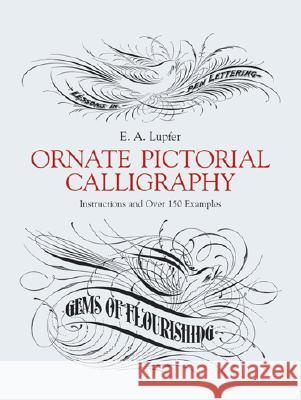 Ornate Pictorial Calligraphy: Instructions and Over 150 Examples E. A. Lupfer 9780486219578