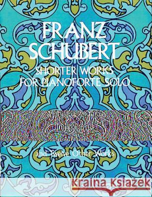 Shorter Works for Pianoforte Solo Franz Schubert Franz Schubert 9780486226484