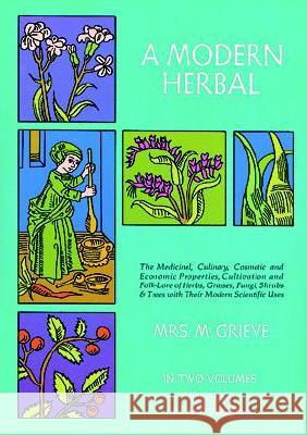 A Modern Herbal, Volume 2: The Medicinal, Culinary, Cosmetic and Economic Properties, Cultivation and Folk-Lore of Herbs, Grasses, Fungi Shrubs & M. Grieve C. F. Leyel 9780486227993