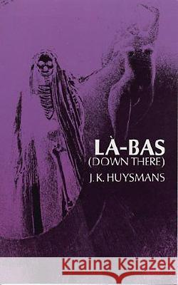 Down There (La-Bas) Joris-Karl Huysmans Keene Wallace J. -K Huysmans 9780486228372