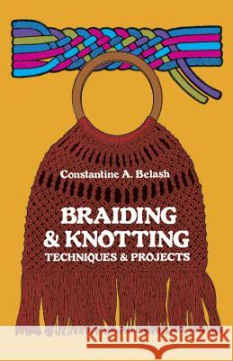 Braiding and Knotting: Techniques and Projects Constance A. Belash 9780486230597