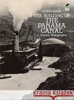 The Building of the Panama Canal in Historic Photographs Ulrich Keller 9780486244082