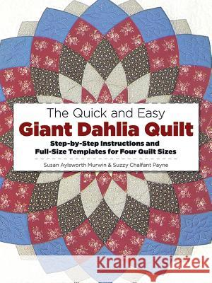 The Quick and Easy Giant Dahlia Quilt: Step-By-Step Instructions and Full-Size Templates for Four Quilt Sizes Susan Aylesworth Murwin Suzzy C. Payne 9780486245010
