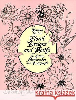 Floral Designs and Motifs for Artists, Needleworkers and Craftspeople Charlene Tarbox 9780486247168