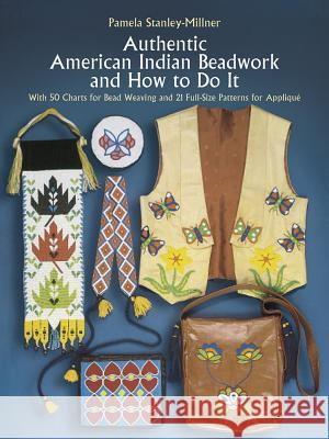 Authentic American Indian Beadwork and How to Do It: With 50 Charts for Bead Weaving and 21 Full-Size Patterns for Applique Pamela Stanley-Millner 9780486247397