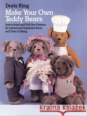 Make Your Own Teddy Bears : Instructions and Full-Size Patterns for Jointed and Unjointed Bears and Their Clothing Doris King 9780486249421
