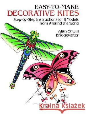 Easy-To-Make Decorative Kites: Step-By-Step Instructions for 9 Models from Around the World Alan Bridgewater Gill Bridgewater 9780486249810