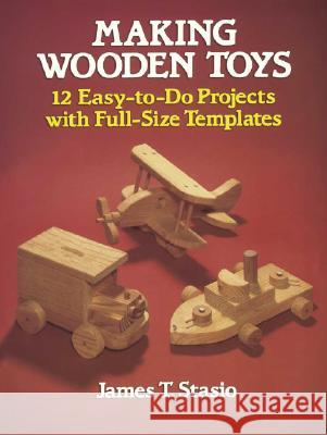 Making Wooden Toys: 12 Easy-To-Do Projects with Full-Size Templates James T. Stasio 9780486251127