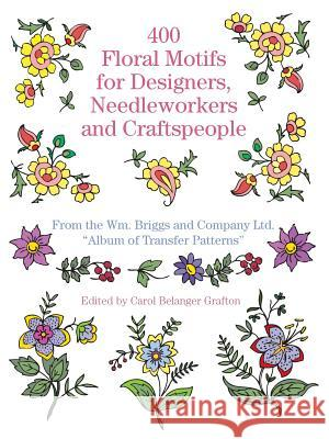 400 Floral Motifs for Designers, Needleworkers and Craftspeople William Briggs and Co Ltd                Briggs &. Co                             Carol Belanger Grafton 9780486251622