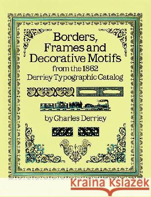 Borders, Frames and Decorative Motifs from the 1862 Derriey Typographic Catalog Charles Derriey 9780486253220