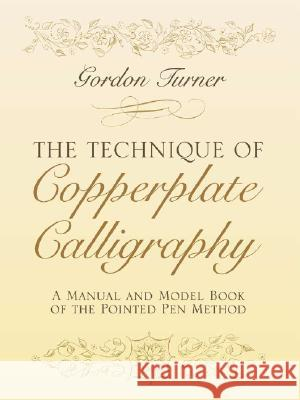 The Technique of Copperplate Calligraphy: A Manual and Model Book of the Pointed Pen Method Gordon Turner 9780486255125