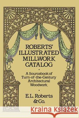 Roberts' Illustrated Millwork Catalog: A Sourcebook of Turn-Of-The-Century Architectural Woodwork E L Roberts & Co 9780486256979
