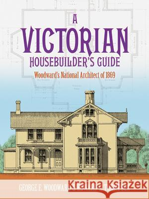 A Victorian Housebuilder's Guide: Woodward's National Architect of 1869 George E. Woodward Edward G. Thompson Edward G. Thompson 9780486257044