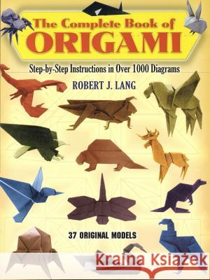 The Complete Book of Origami: Step-By Step Instructions in Over 1000 Diagrams Robert Lang 9780486258379